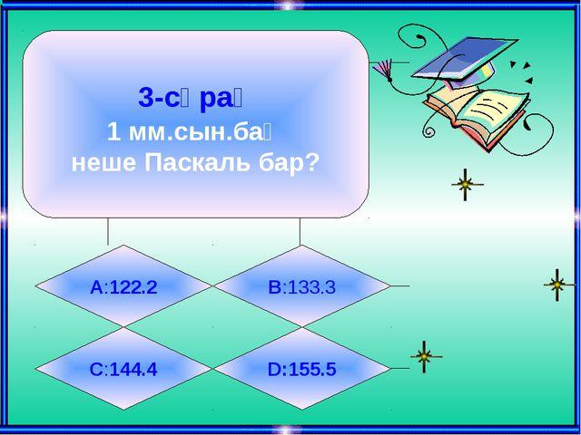3-сұрақ 1 мм.сын.бағ неше Паскаль бар? А:122.2 B:133.3 C:144.4 D:155.5