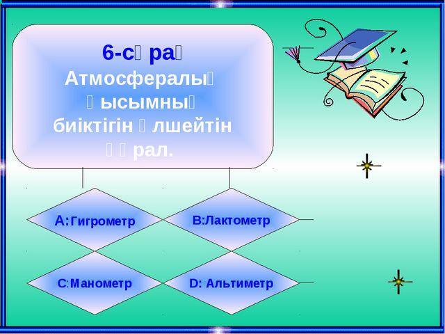 6-сұрақ Атмосфералық қысымның биіктігін өлшейтін құрал. А:Гигрометр B:Лактом...