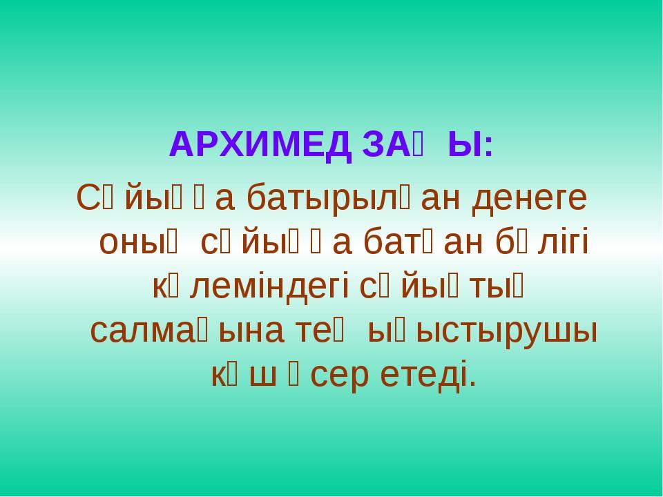 АРХИМЕД ЗАҢЫ: Сұйыққа батырылған денеге оның сұйыққа батқан бөлігі көлеміндег...