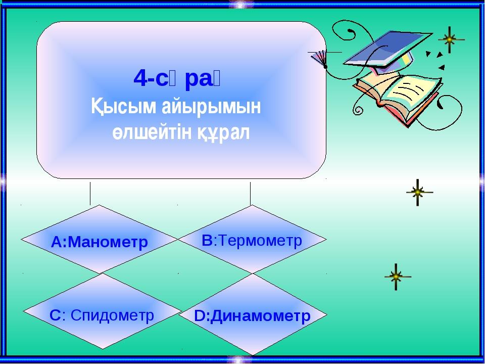 4-сұрақ Қысым айырымын өлшейтін құрал А:Манометр B:Термометр C: Спидометр D:...