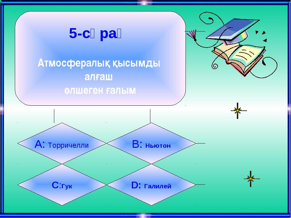 5-сұрақ Атмосфералық қысымды алғаш өлшеген ғалым А: Торричелли B: Ньютон C:Гу...