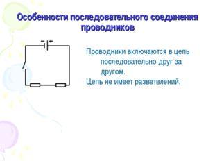 Особенности последовательного соединения проводников Проводники включаются в