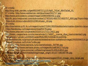 16 слайд: http://img-fotki.yandex.ru/get/6520/67221115.fb/0_741ef_6647a3af_X