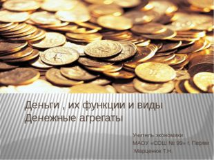 Деньги , их функции и виды Денежные агрегаты Учитель экономики МАОУ «СОШ № 99