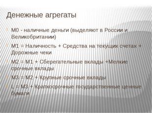 Денежные агрегаты М0 - наличные деньги (выделяют в России и Великобритании) М