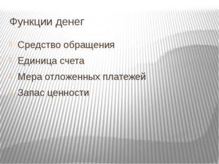 Функции денег Средство обращения Единица счета Мера отложенных платежей Запас