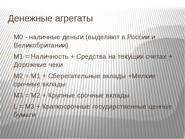 Денежные агрегаты М0 - наличные деньги (выделяют в России и Великобритании) М...