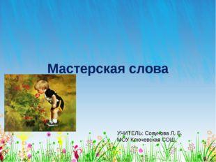 Мастерская слова УЧИТЕЛЬ: Совунова Л. Б. МОУ Ключевская СОШ ОБРАЗЕЦ ЗАГОЛОВКА