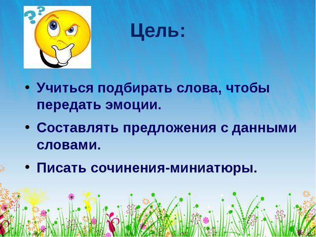 Цель: Учиться подбирать слова, чтобы передать эмоции. Составлять предложения...