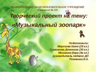 Творческий проект на тему: «Музыкальный зоопарк» Подготовили: Морозова Катя (