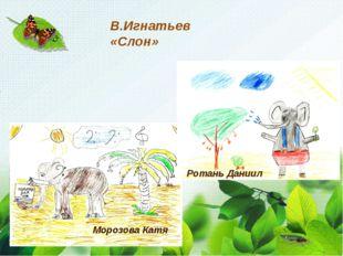 В.Игнатьев «Слон» Морозова Катя Ротань Даниил