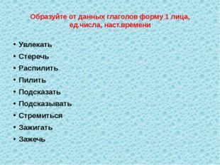 Образуйте от данных глаголов форму 1 лица, ед.числа, наст.времени Увлекать Ст