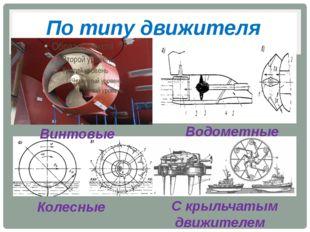 По типу движителя Винтовые Водометные Колесные С крыльчатым движителем