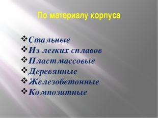 По материалу корпуса Стальные Из легких сплавов Пластмассовые Деревянные Желе