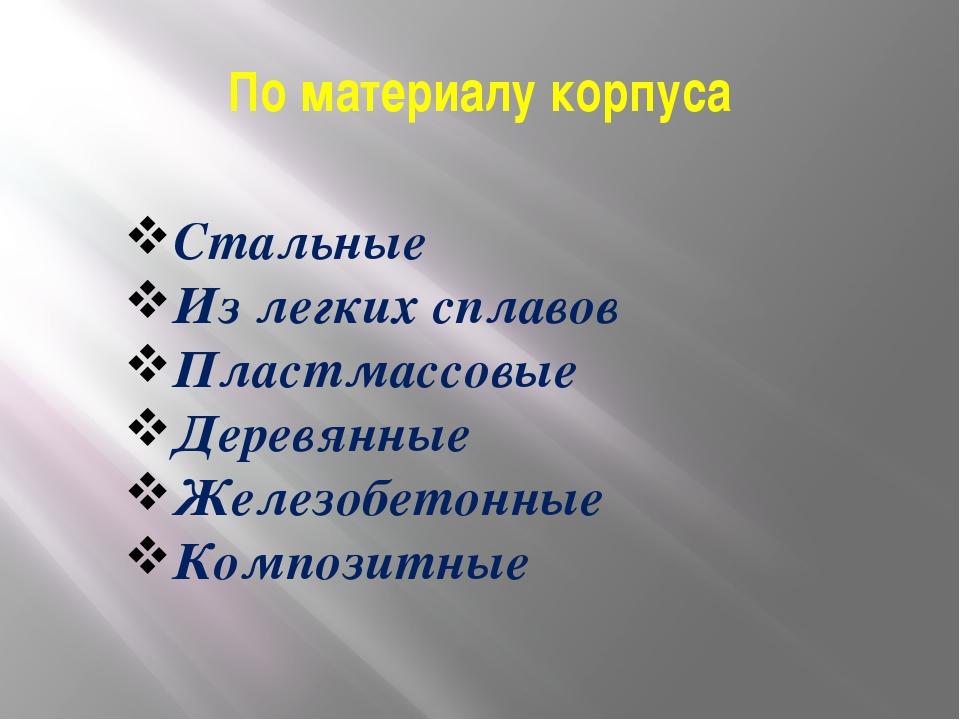 По материалу корпуса Стальные Из легких сплавов Пластмассовые Деревянные Желе...