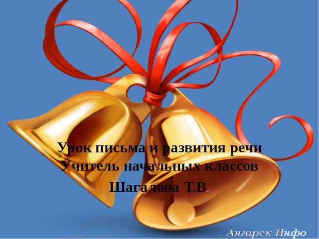 Урок письма и развития речи Учитель начальных классов Шагалова Т.В.