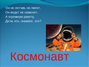 Он не летчик, не пилот, Он ведет не самолет, А огромную ракету, Дети, кто, ск