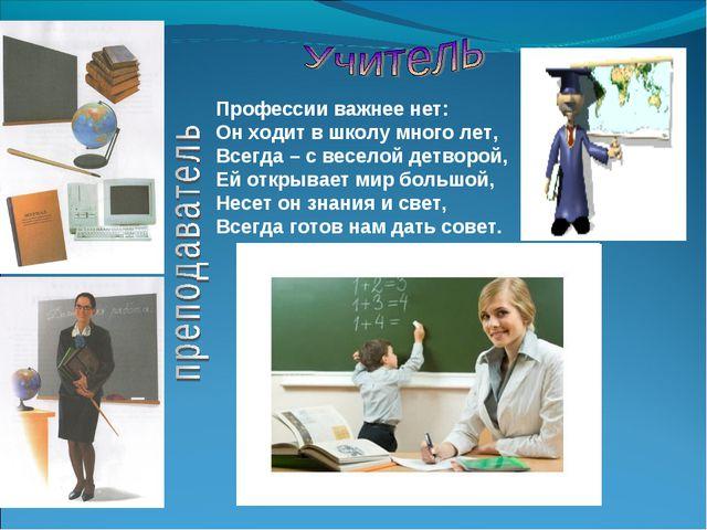 Профессии важнее нет: Он ходит в школу много лет, Всегда – с веселой детворой...