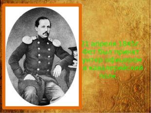 21 апреля 1845г. Фет был принят унтер-офицером в кавалерийский полк.