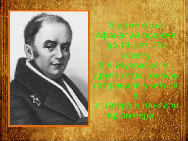 В доме отца Афанасий прожил до 14 лет. По совету В.А.Жуковского , друга отца,...