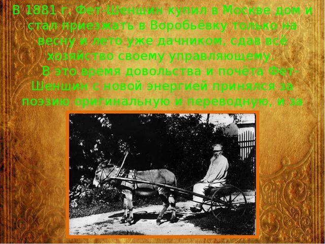 В 1881 г. Фет-Шеншин купил в Москве дом и стал приезжать в Воробьёвку только...
