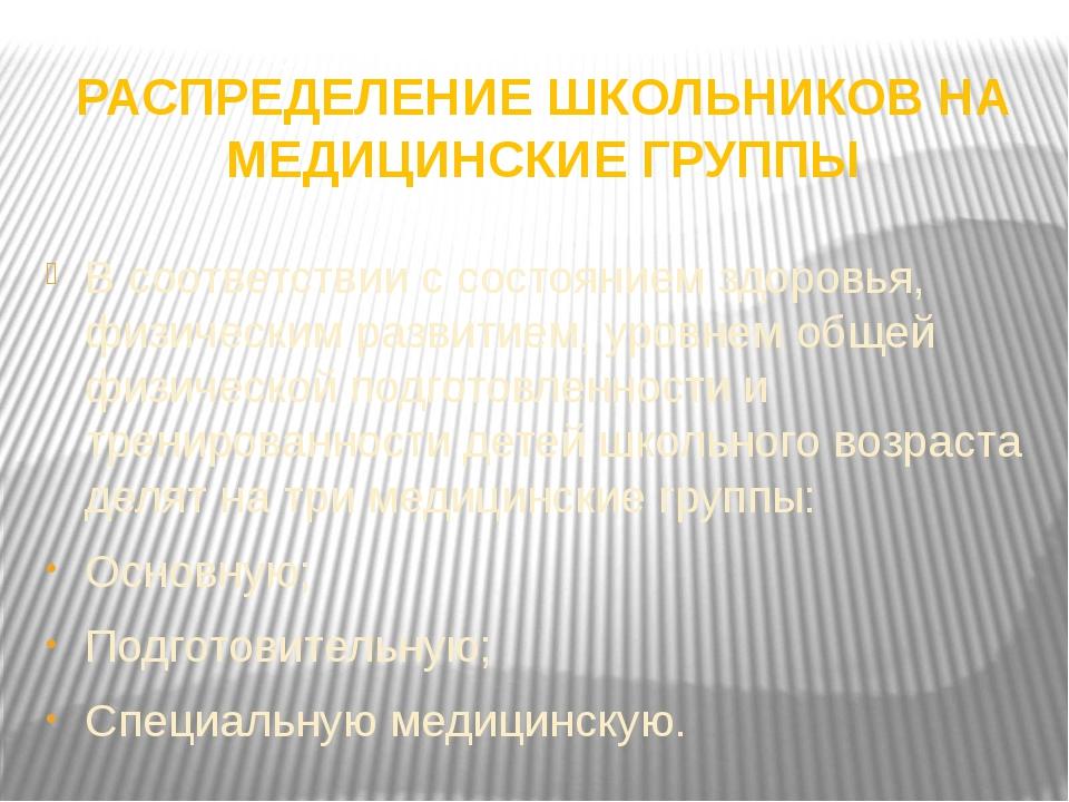 РАСПРЕДЕЛЕНИЕ ШКОЛЬНИКОВ НА МЕДИЦИНСКИЕ ГРУППЫ В соответствии с состоянием зд...