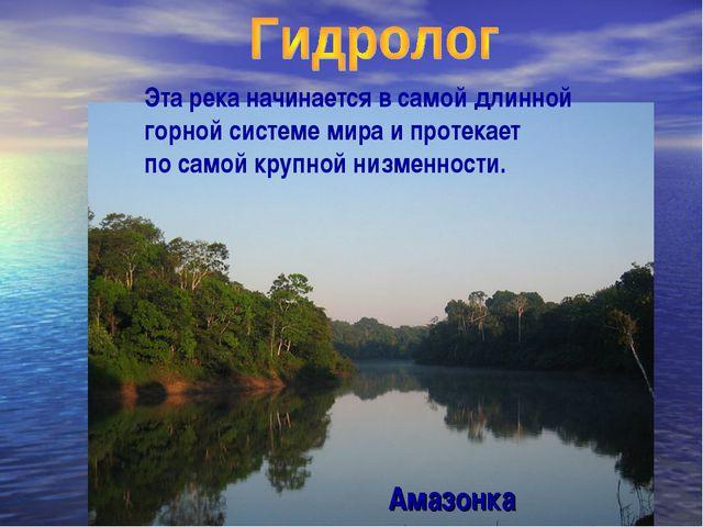 Эта река начинается в самой длинной горной системе мира и протекает по самой...