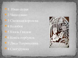 1 Иван-дурак 2 Чиполлино 3 Снежная королева 4 Колобок 5 Князь Гвидон 6 Конёк-