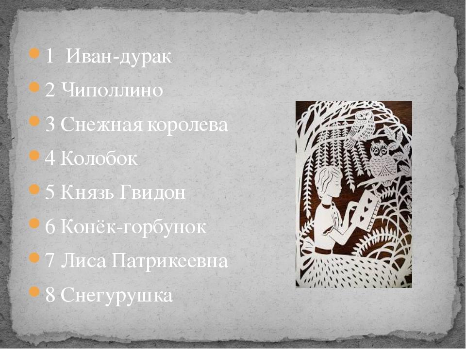 1 Иван-дурак 2 Чиполлино 3 Снежная королева 4 Колобок 5 Князь Гвидон 6 Конёк-...