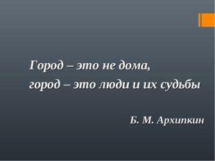 Город – это не дома, город – это люди и их судьбы Б. М. Архипкин