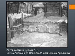 Автор картины Чулкин И. Г. Улица Александра Невского 2, дом Бориса Архипкина