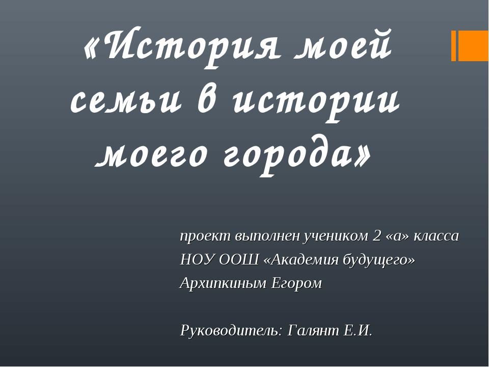 проект выполнен учеником 2 «а» класса НОУ ООШ «Академия будущего» Архипкиным...