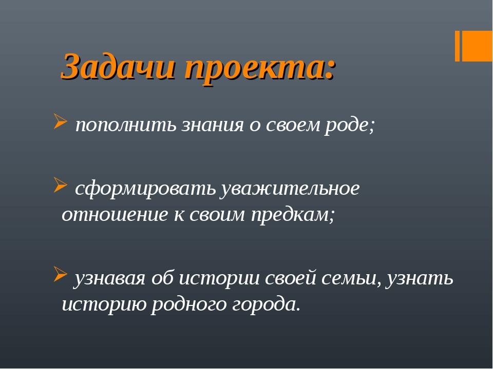 Задачи проекта: пополнить знания о своем роде; сформировать уважительное отно...