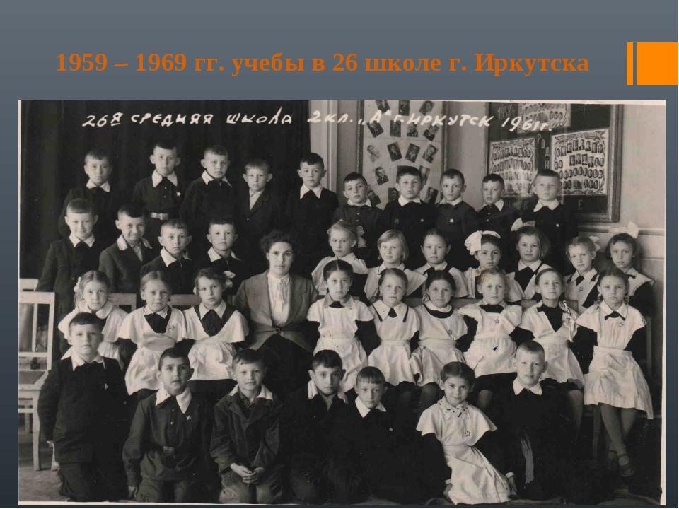 1959 – 1969 гг. учебы в 26 школе г. Иркутска