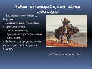 В. М. Васнецов «Богатырь» 1878. – Защищать свою Родину, беречь её. - Защищать