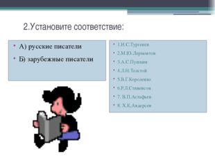 2.Установите соответствие: А) русские писатели Б) зарубежные писатели 1.И.С.
