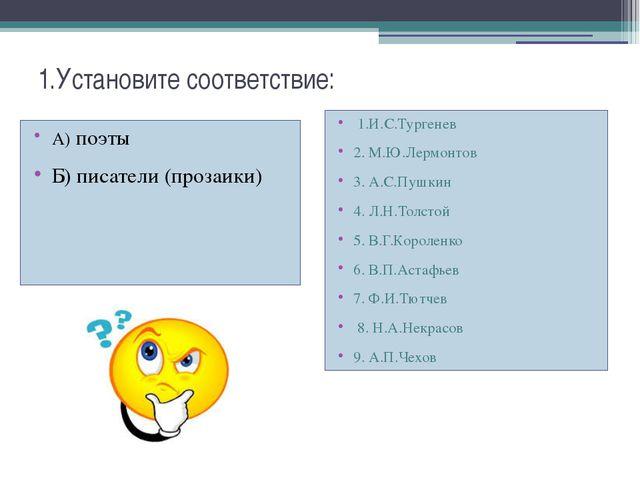 1.Установите соответствие: А) поэты Б) писатели (прозаики) 1.И.С.Тургенев 2....