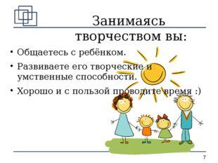 Занимаясь творчеством вы: Общаетесь с ребёнком. Развиваете его творческие и у