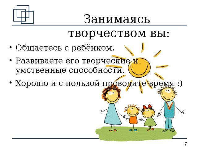Занимаясь творчеством вы: Общаетесь с ребёнком. Развиваете его творческие и у...