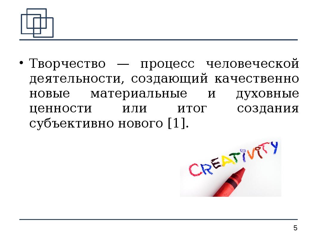 Творчество — процесс человеческой деятельности, создающий качественно новые м...