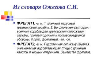 Из словаря Ожегова С.И. ФРЕГАТ1, -а, м. 1. Военный парусный трехмачтовый кора