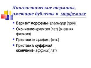 Лингвистические термины, имеющие дублеты в морфемике Вариант морфемы=алломорф
