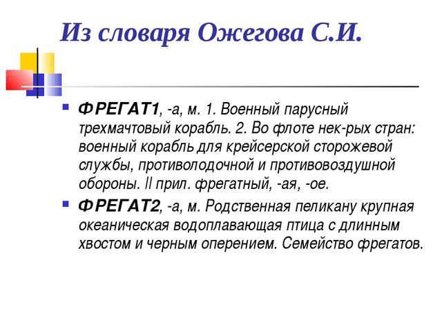 Из словаря Ожегова С.И. ФРЕГАТ1, -а, м. 1. Военный парусный трехмачтовый кора...