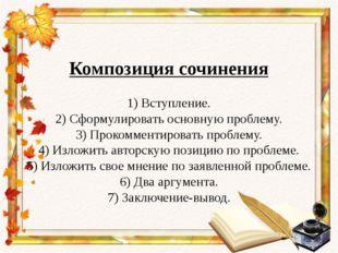 Композиция сочинения 1) Вступление. 2) Сформулировать основную проблему. 3)