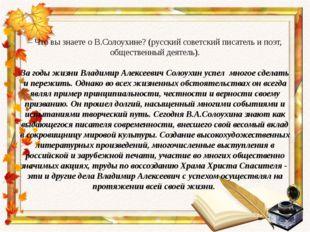 – Что вы знаете о В.Солоухине? (русский советский писатель и поэт, общественн