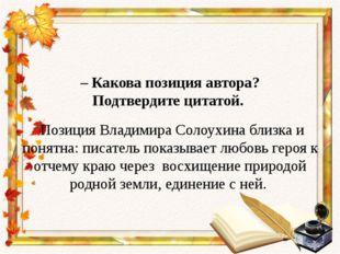 – Какова позиция автора? Подтвердите цитатой. Позиция Владимира Солоухина бл