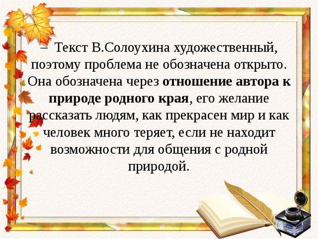 – Текст В.Солоухина художественный, поэтому проблема не обозначена открыто....