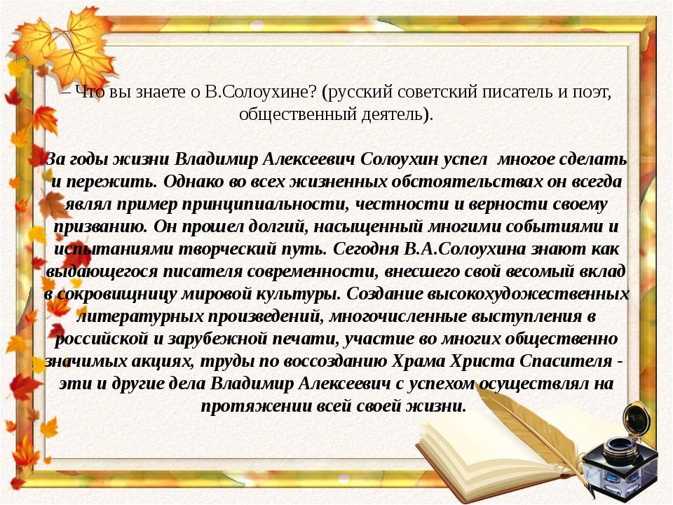 – Что вы знаете о В.Солоухине? (русский советский писатель и поэт, общественн...