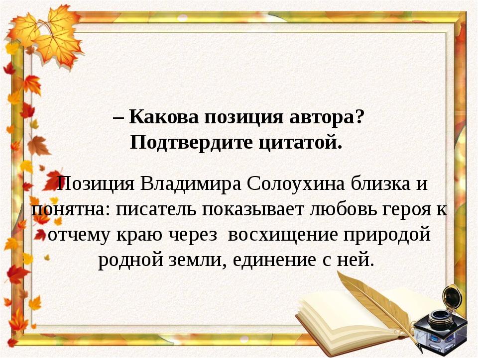 – Какова позиция автора? Подтвердите цитатой. Позиция Владимира Солоухина бл...