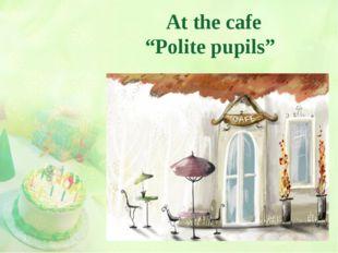 """At the cafe """"Polite pupils"""""""